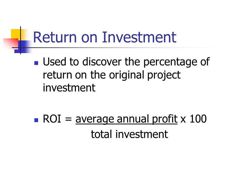 Return on Investment Used to discover the percentage of return on the original project investment ROI = average annual profit x 100 total investment