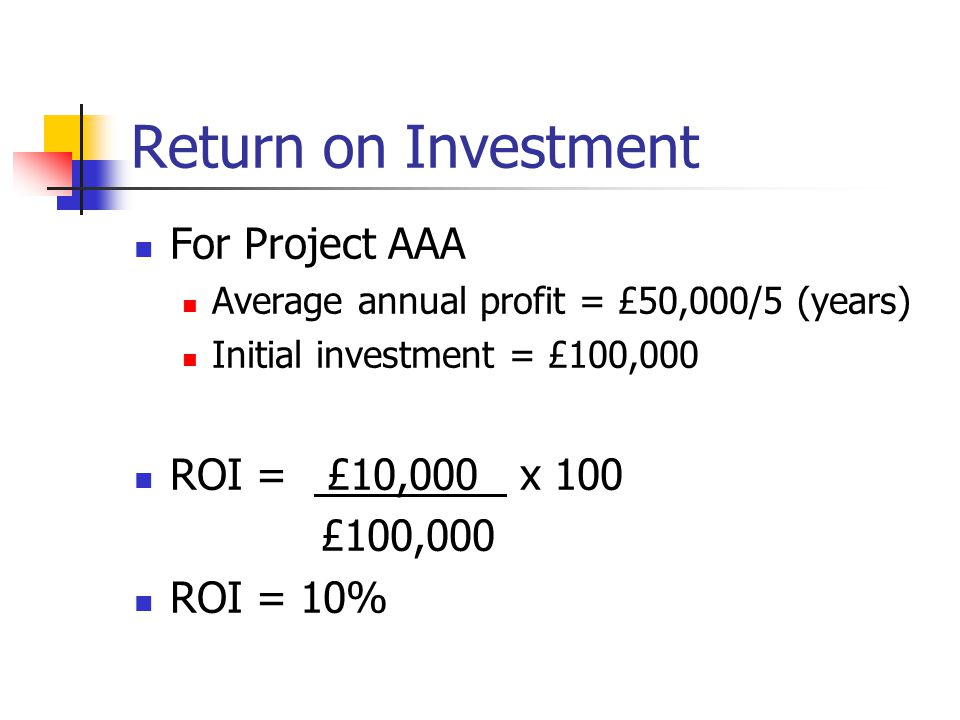 Return on Investment For Project AAA Average annual profit = £50,000/5 (years) Initial investment = £100,000 ROI = £10,000 x 100 £100,000 ROI = 10%