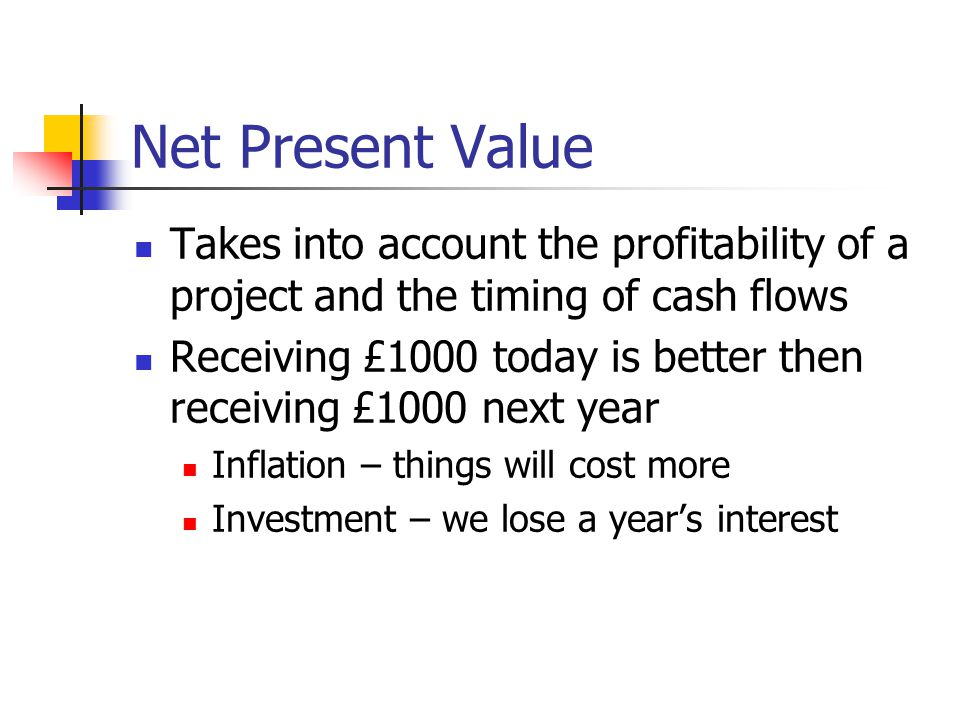 Net Present Value Takes into account the profitability of a project and the timing of cash flows Receiving £1000 today is better then receiving £1000 next year Inflation – things will cost more Investment – we lose a year's interest