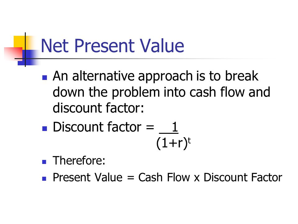 Net Present Value An alternative approach is to break down the problem into cash flow and discount factor: Discount factor = 1 (1+r) t Therefore: Present Value = Cash Flow x Discount Factor