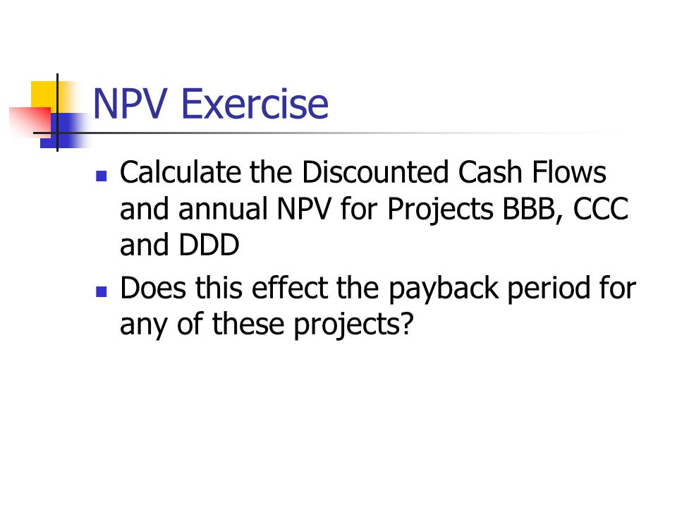 NPV Exercise Calculate the Discounted Cash Flows and annual NPV for Projects BBB, CCC and DDD Does this effect the payback period for any of these projects