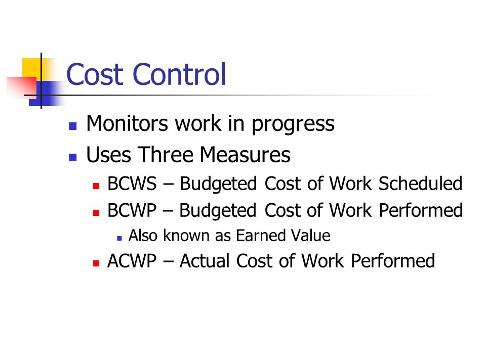 Cost Control Monitors work in progress Uses Three Measures BCWS – Budgeted Cost of Work Scheduled BCWP – Budgeted Cost of Work Performed Also known as Earned Value ACWP – Actual Cost of Work Performed