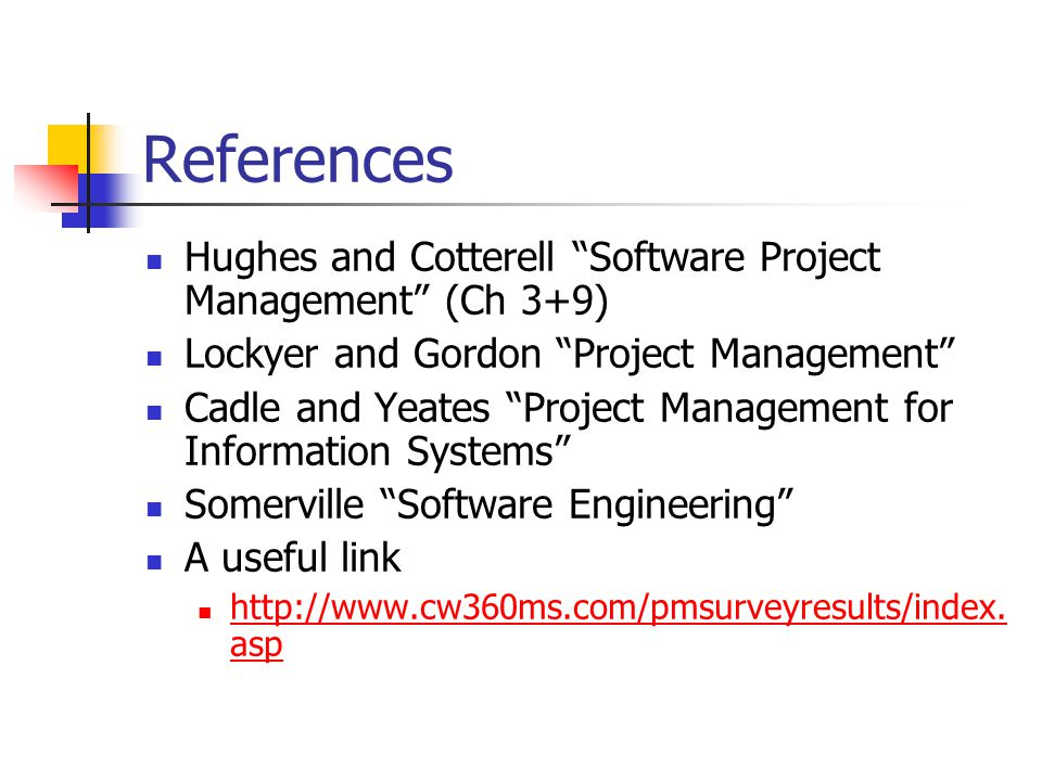 References Hughes and Cotterell Software Project Management (Ch 3+9) Lockyer and Gordon Project Management Cadle and Yeates Project Management for Information Systems Somerville Software Engineering A useful link http://www.cw360ms.com/pmsurveyresults/index.