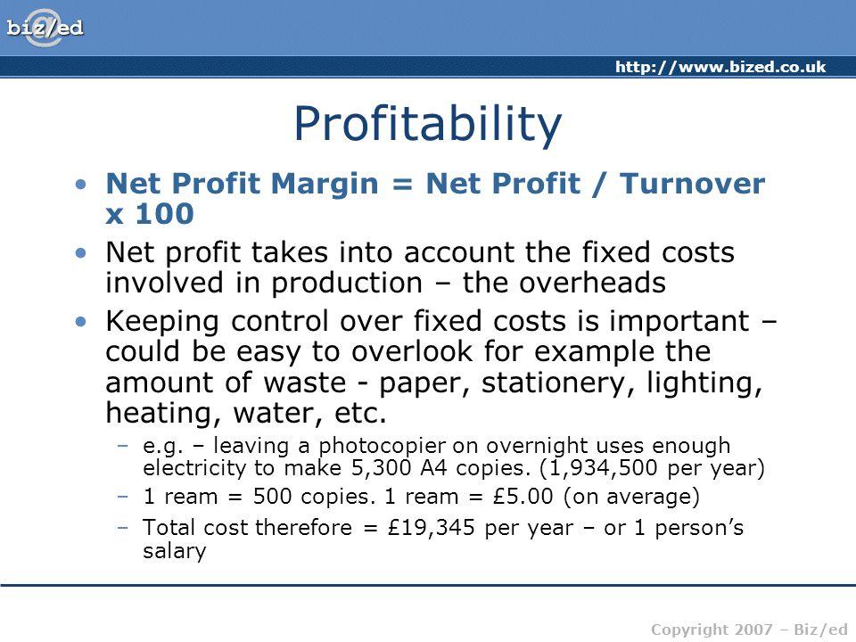 http://www.bized.co.uk Copyright 2007 – Biz/ed Profitability Net Profit Margin = Net Profit / Turnover x 100 Net profit takes into account the fixed c