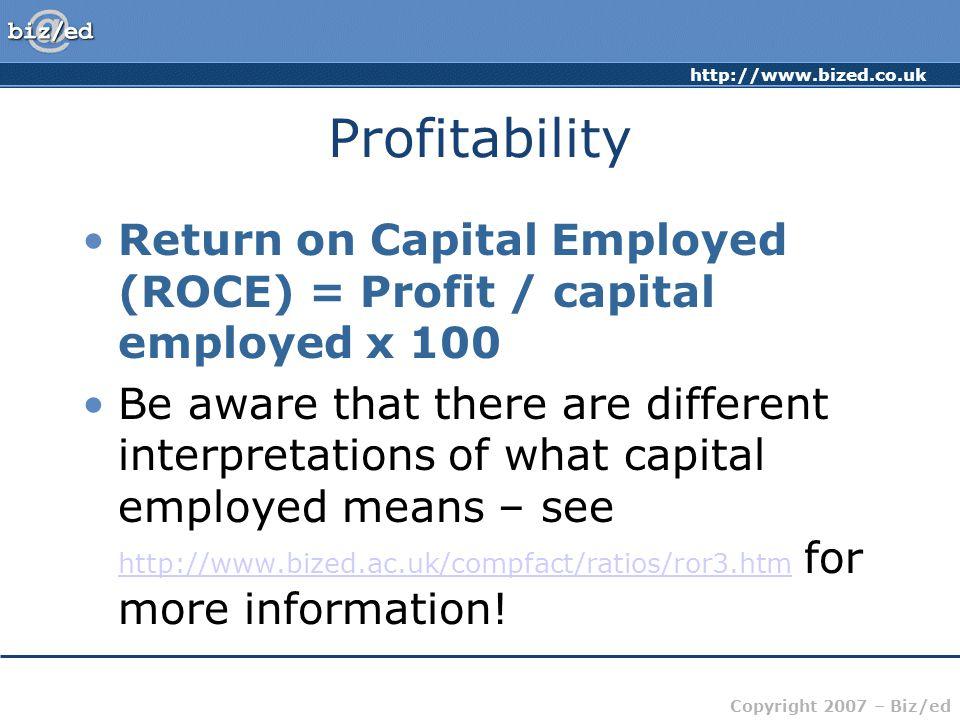 http://www.bized.co.uk Copyright 2007 – Biz/ed Profitability Return on Capital Employed (ROCE) = Profit / capital employed x 100 Be aware that there a