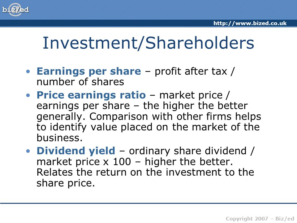 http://www.bized.co.uk Copyright 2007 – Biz/ed Investment/Shareholders Earnings per share – profit after tax / number of shares Price earnings ratio –
