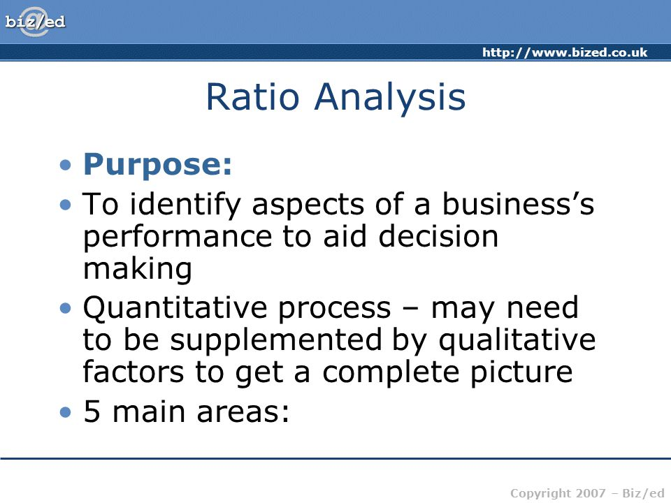 http://www.bized.co.uk Copyright 2007 – Biz/ed Ratio Analysis Purpose: To identify aspects of a business's performance to aid decision making Quantita