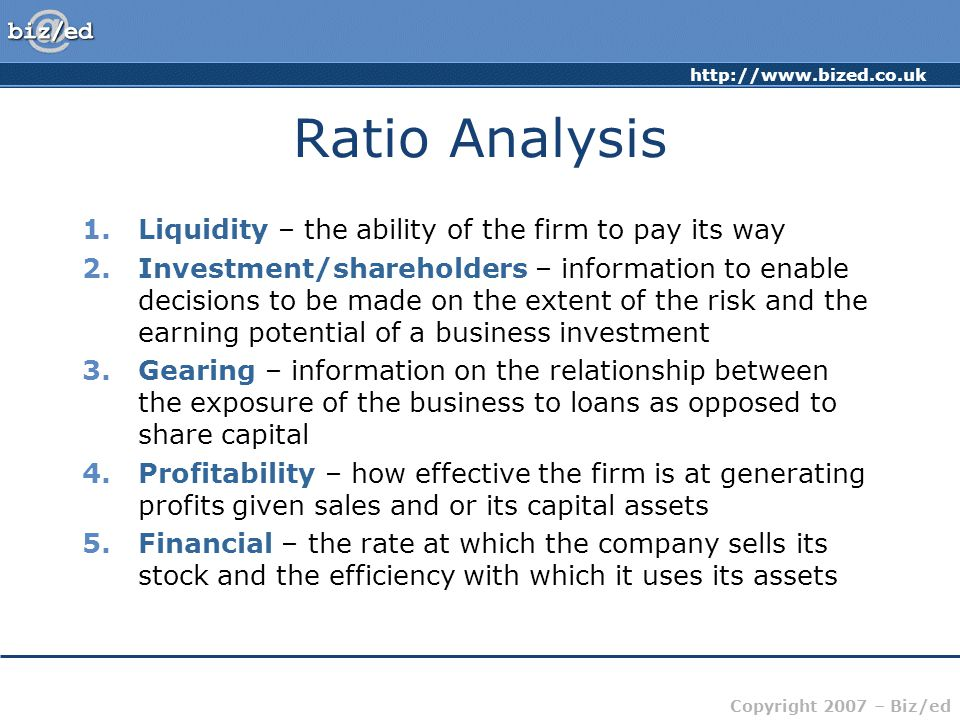 http://www.bized.co.uk Copyright 2007 – Biz/ed Ratio Analysis 1.Liquidity – the ability of the firm to pay its way 2.Investment/shareholders – informa