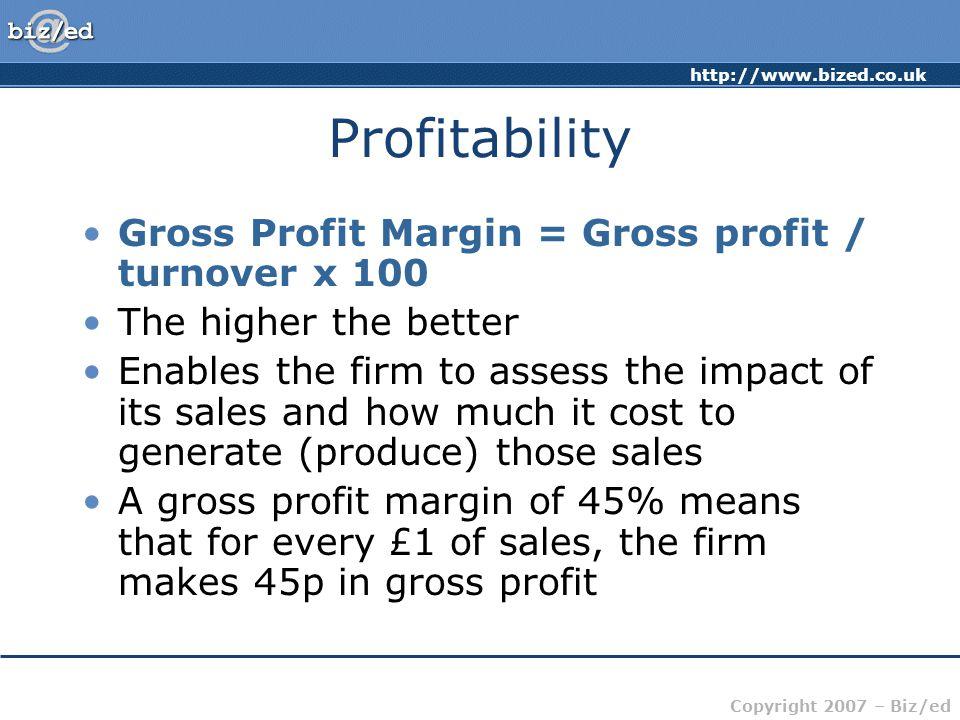 http://www.bized.co.uk Copyright 2007 – Biz/ed Profitability Gross Profit Margin = Gross profit / turnover x 100 The higher the better Enables the fir