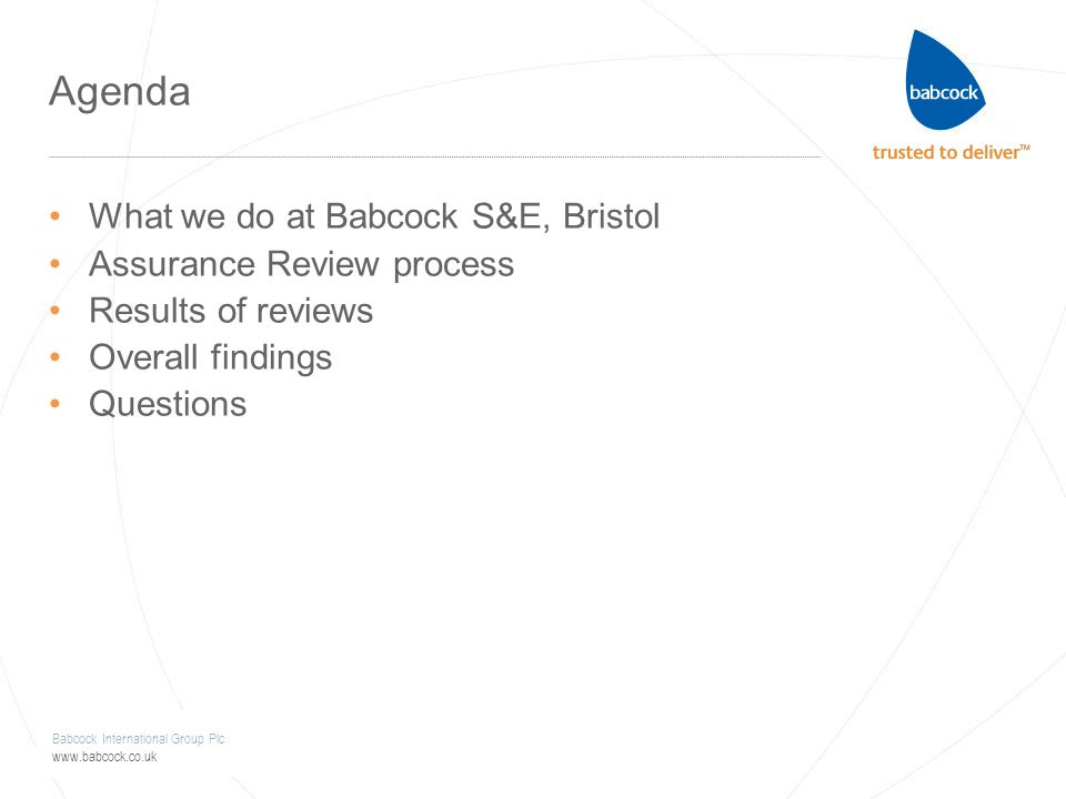 Babcock International Group Plc www.babcock.co.uk Agenda What we do at Babcock S&E, Bristol Assurance Review process Results of reviews Overall findin