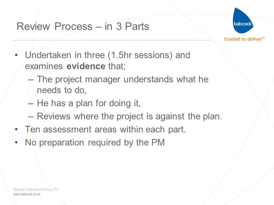 Babcock International Group Plc www.babcock.co.uk Review Process – in 3 Parts Undertaken in three (1.5hr sessions) and examines evidence that; –The project manager understands what he needs to do, –He has a plan for doing it, –Reviews where the project is against the plan.