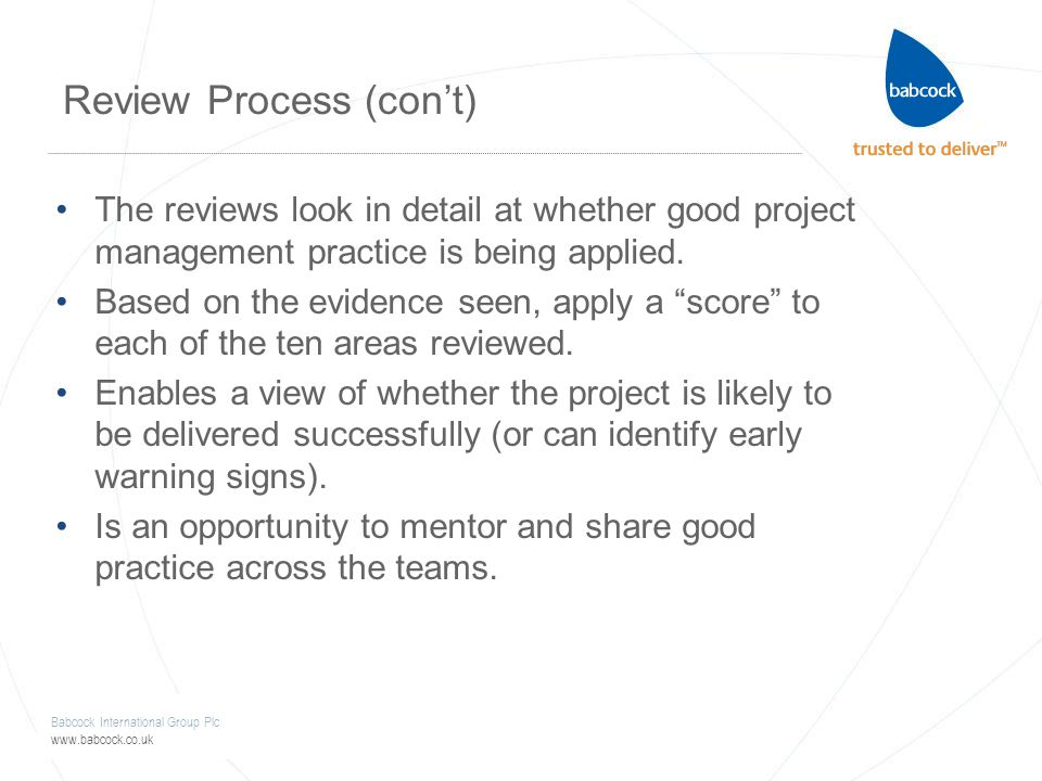 Babcock International Group Plc www.babcock.co.uk Review Process (con't) The reviews look in detail at whether good project management practice is being applied.