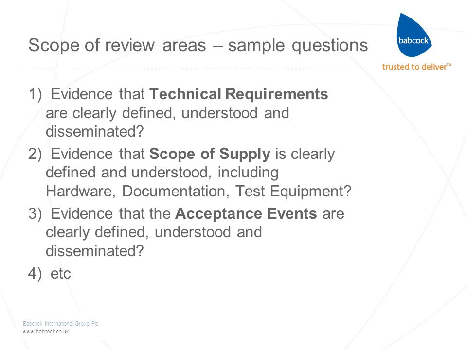 Babcock International Group Plc www.babcock.co.uk Scope of review areas – sample questions 1) Evidence that Technical Requirements are clearly defined, understood and disseminated.