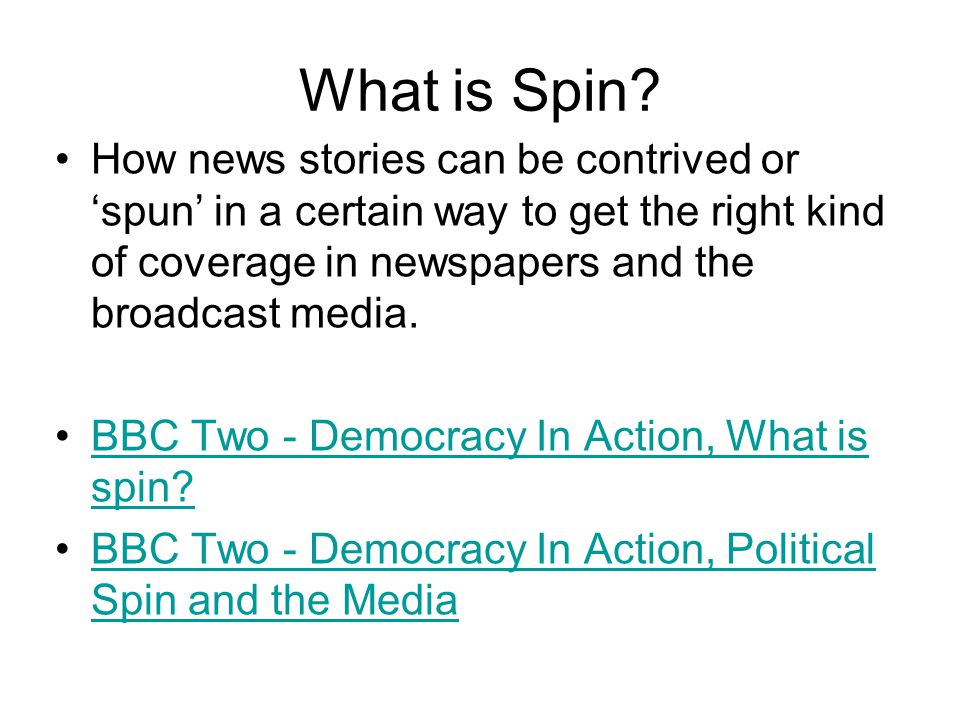 What is Spin? How news stories can be contrived or 'spun' in a certain way to get the right kind of coverage in newspapers and the broadcast media. BB