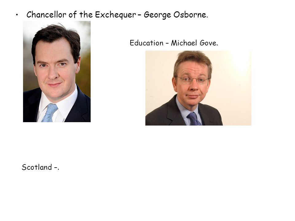 Chancellor of the Exchequer – George Osborne. Education – Michael Gove. Scotland –.