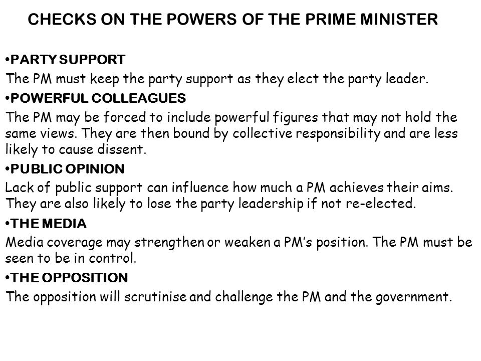 CHECKS ON THE POWERS OF THE PRIME MINISTER PARTY SUPPORT The PM must keep the party support as they elect the party leader.