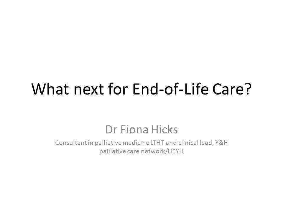 What next for End-of-Life Care? Dr Fiona Hicks Consultant in palliative medicine LTHT and clinical lead, Y&H palliative care network/HEYH