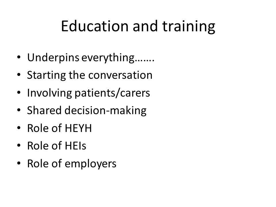 Education and training Underpins everything……. Starting the conversation Involving patients/carers Shared decision-making Role of HEYH Role of HEIs Ro