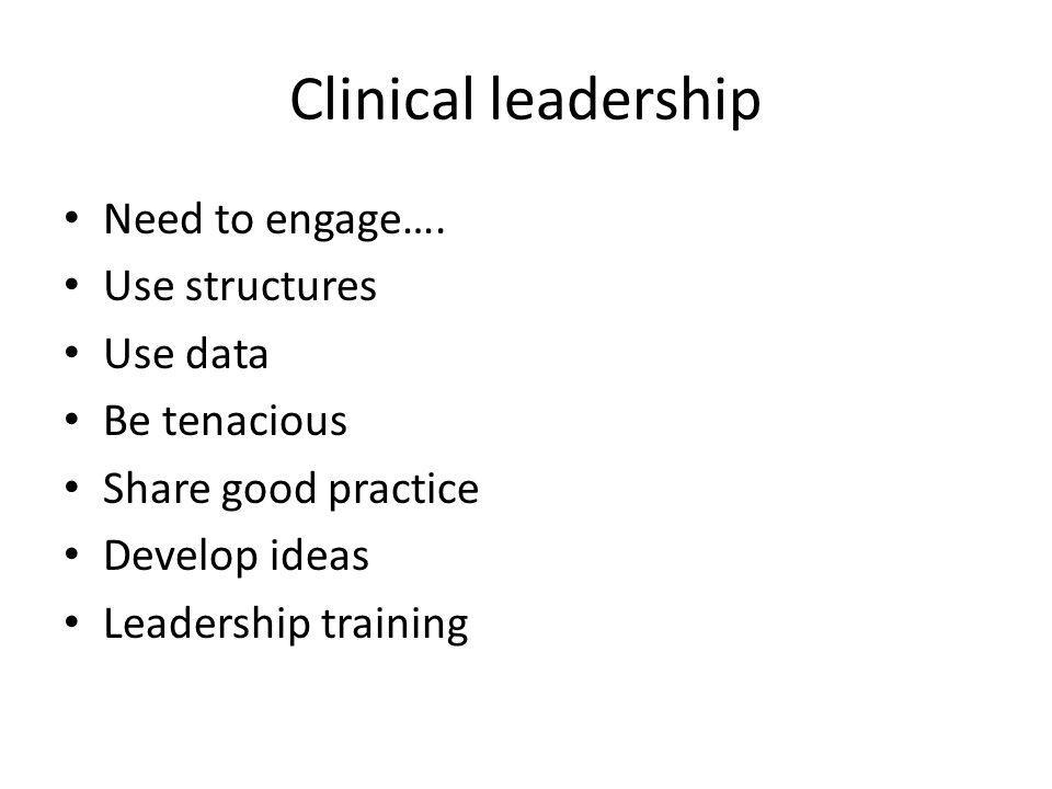 Clinical leadership Need to engage…. Use structures Use data Be tenacious Share good practice Develop ideas Leadership training