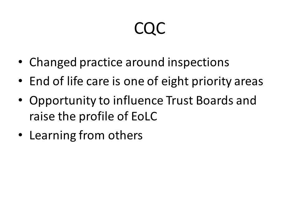 CQC Changed practice around inspections End of life care is one of eight priority areas Opportunity to influence Trust Boards and raise the profile of