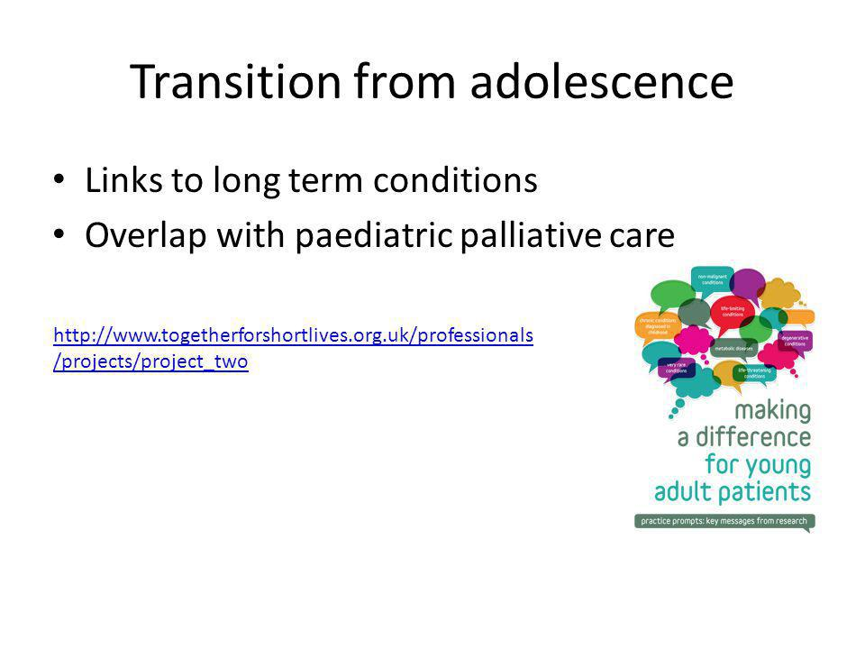 Transition from adolescence Links to long term conditions Overlap with paediatric palliative care http://www.togetherforshortlives.org.uk/professional