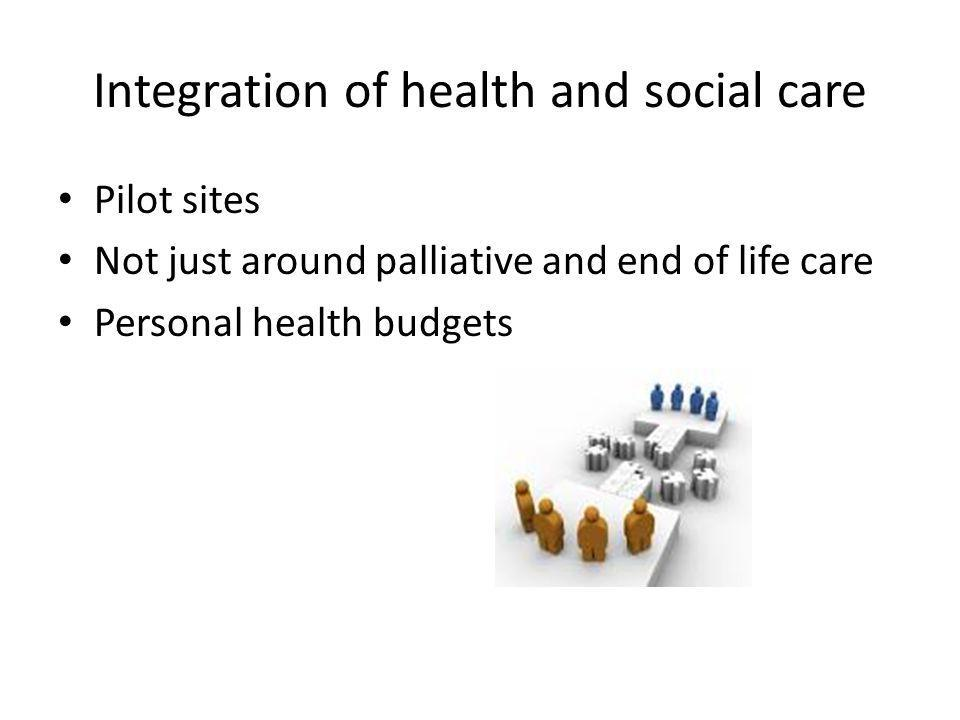 Integration of health and social care Pilot sites Not just around palliative and end of life care Personal health budgets