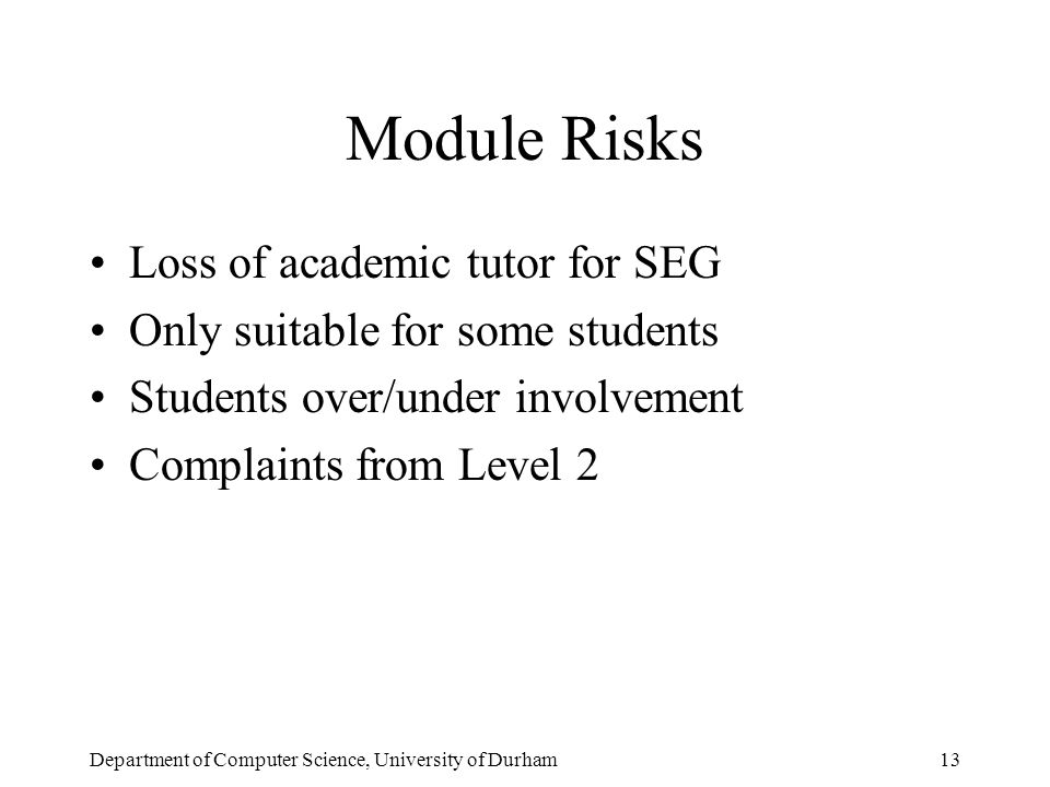 Department of Computer Science, University of Durham13 Module Risks Loss of academic tutor for SEG Only suitable for some students Students over/under involvement Complaints from Level 2