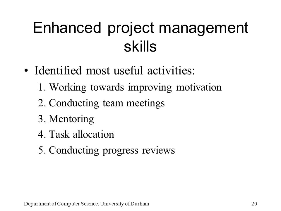 Department of Computer Science, University of Durham20 Enhanced project management skills Identified most useful activities: 1.