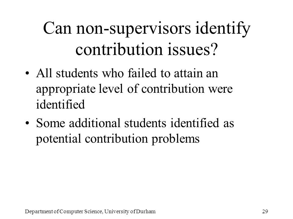 Department of Computer Science, University of Durham29 Can non-supervisors identify contribution issues.