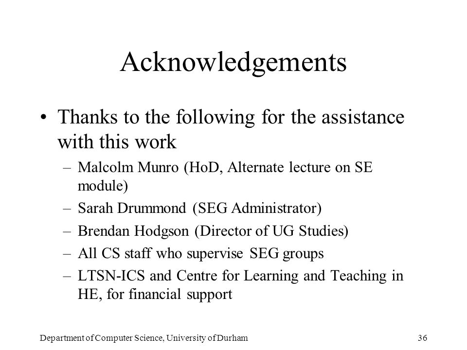 Department of Computer Science, University of Durham36 Acknowledgements Thanks to the following for the assistance with this work –Malcolm Munro (HoD, Alternate lecture on SE module) –Sarah Drummond (SEG Administrator) –Brendan Hodgson (Director of UG Studies) –All CS staff who supervise SEG groups –LTSN-ICS and Centre for Learning and Teaching in HE, for financial support