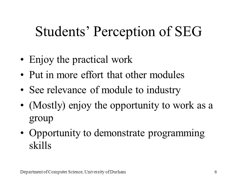 Department of Computer Science, University of Durham6 Students' Perception of SEG Enjoy the practical work Put in more effort that other modules See relevance of module to industry (Mostly) enjoy the opportunity to work as a group Opportunity to demonstrate programming skills