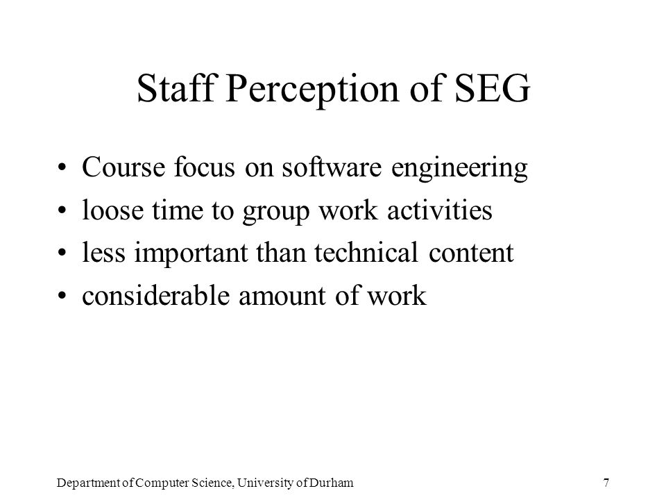 Department of Computer Science, University of Durham8 Existing SEG Project Management SEG Coordinator Group customer/ tutor Group chairman Phase leader } Student roles