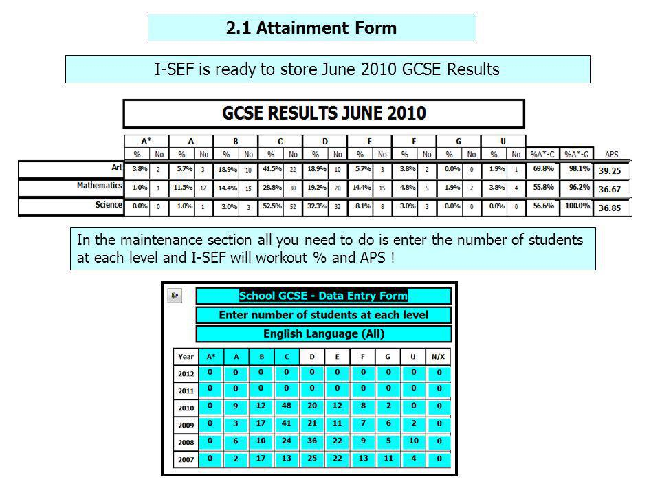 2.1 Attainment Form I-SEF is ready to store June 2010 GCSE Results In the maintenance section all you need to do is enter the number of students at each level and I-SEF will workout % and APS !