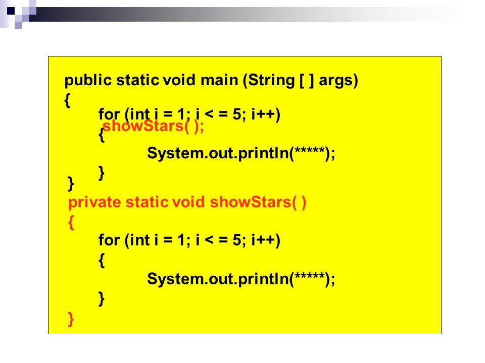 public static void main (String [ ] args) { } for (int i = 1; i < = 5; i++) { System.out.println(*****); } for (int i = 1; i < = 5; i++) { System.out.println(*****); } private static void showStars( ) { } showStars( );