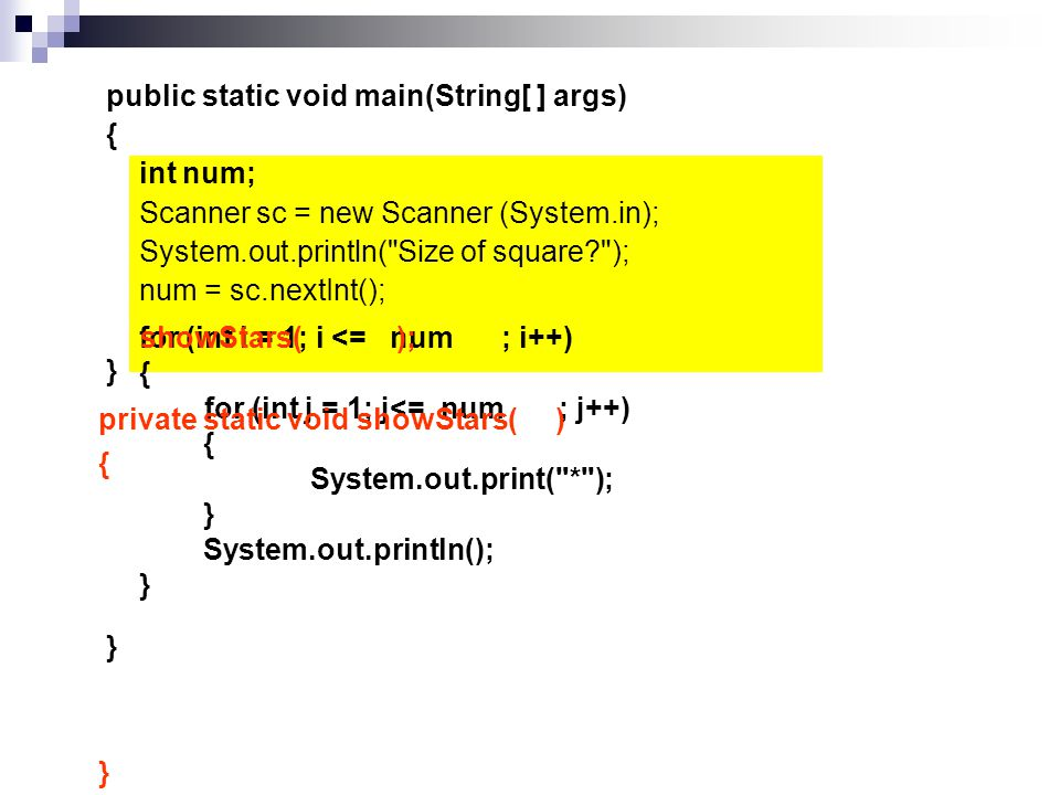 public static void main(String[ ] args) { int num; Scanner sc = new Scanner (System.in); System.out.println( Size of square? ); num = sc.nextInt(); for (int i = 1; i <= num ; i++) { for (int j = 1; j<= num ; j++) { System.out.print( * ); } System.out.println(); } } private static void showStars( ) { } showStars( ); }