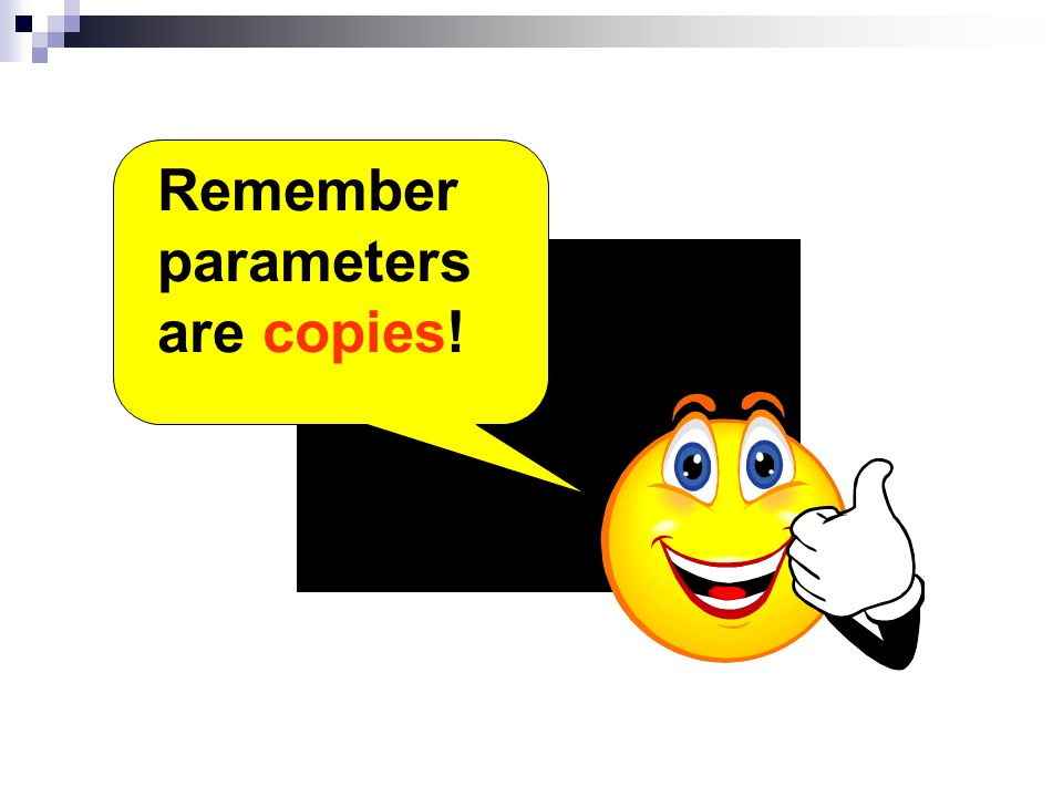 Remember parameters are copies!