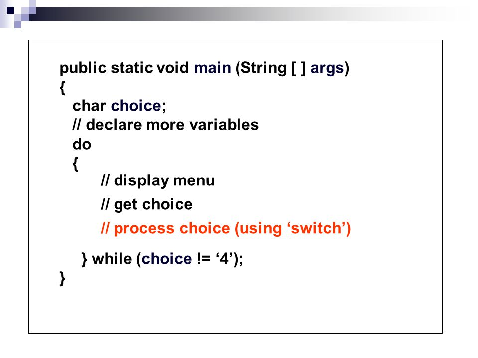 public static void main (String [ ] args) { char choice; // declare more variables do { } while (choice != '4'); } // display menu // get choice // process choice (using 'switch')