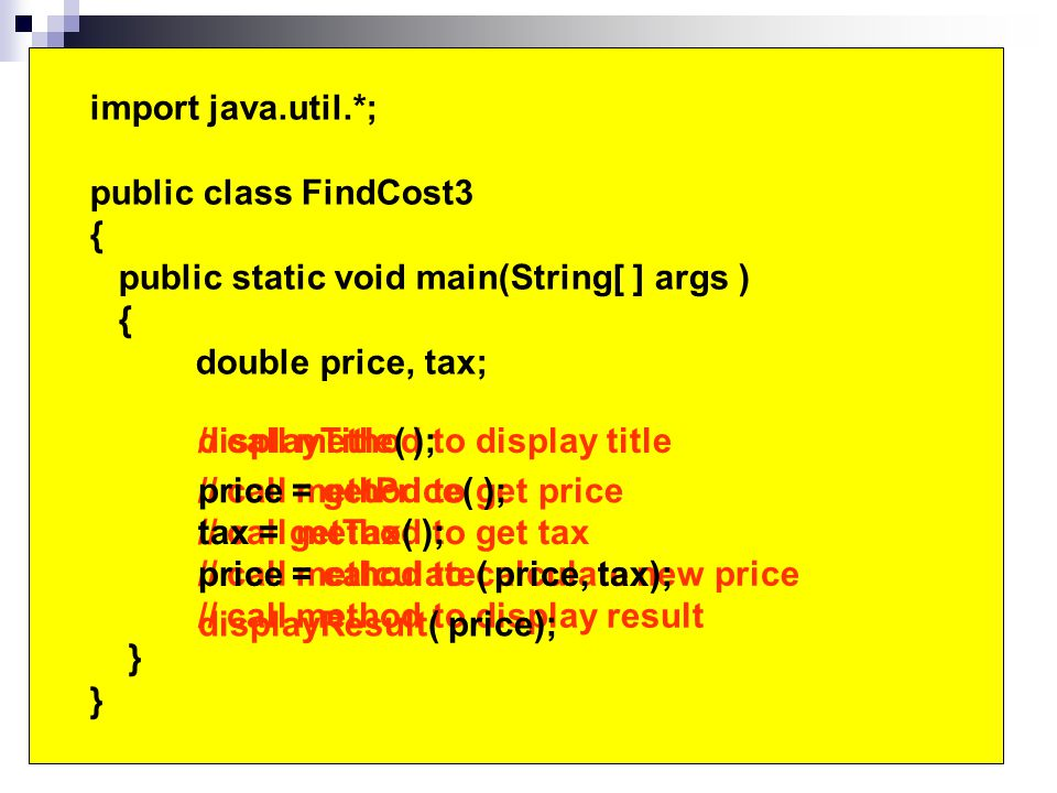 import java.util.*; public class FindCost3 { public static void main(String[ ] args ) { double price, tax; } // call method to display title // call method to get price // call method to get tax // call method to calculate new price // call method to display result displayTitle( ); price = getPrice( ); tax = getTax( ); price = calculate( price, tax); displayResult( price);