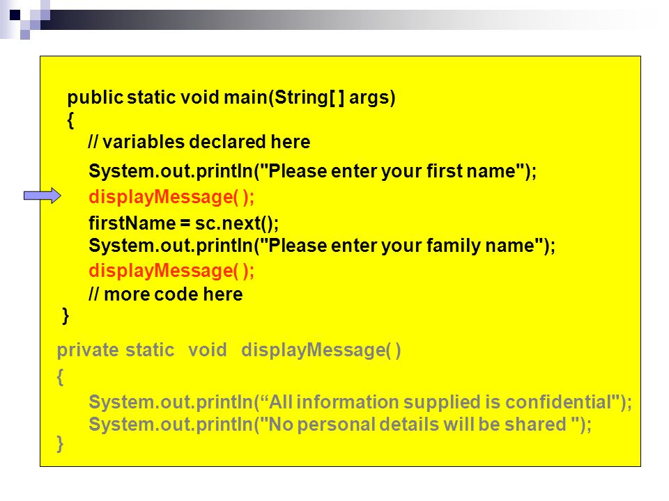 public static void main(String[ ] args) { // variables declared here System.out.println( Please enter your first name ); firstName = sc.next(); System.out.println( Please enter your family name ); } System.out.println( All information supplied is confidential ); System.out.println( No personal details will be shared ); {}{} displayMessage( )privatestaticvoid displayMessage( ); // more code here