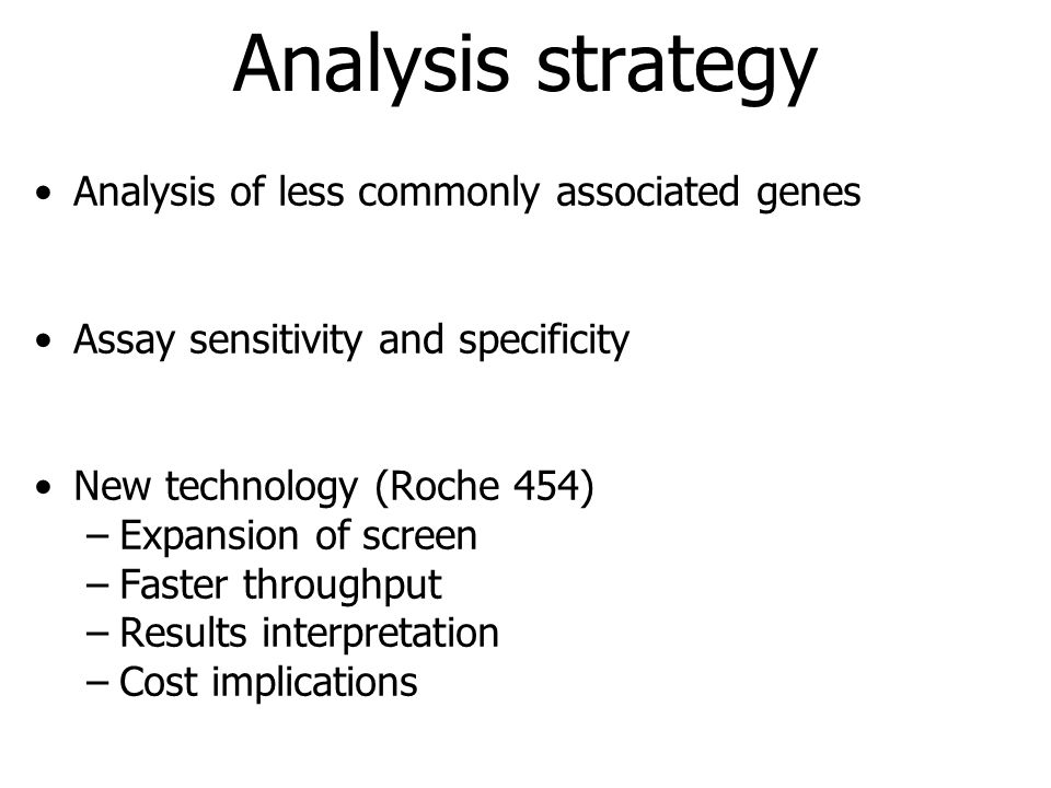 Analysis strategy Analysis of less commonly associated genes Assay sensitivity and specificity New technology (Roche 454) –Expansion of screen –Faster