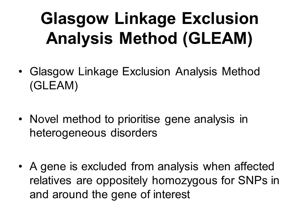 Glasgow Linkage Exclusion Analysis Method (GLEAM) Novel method to prioritise gene analysis in heterogeneous disorders A gene is excluded from analysis when affected relatives are oppositely homozygous for SNPs in and around the gene of interest