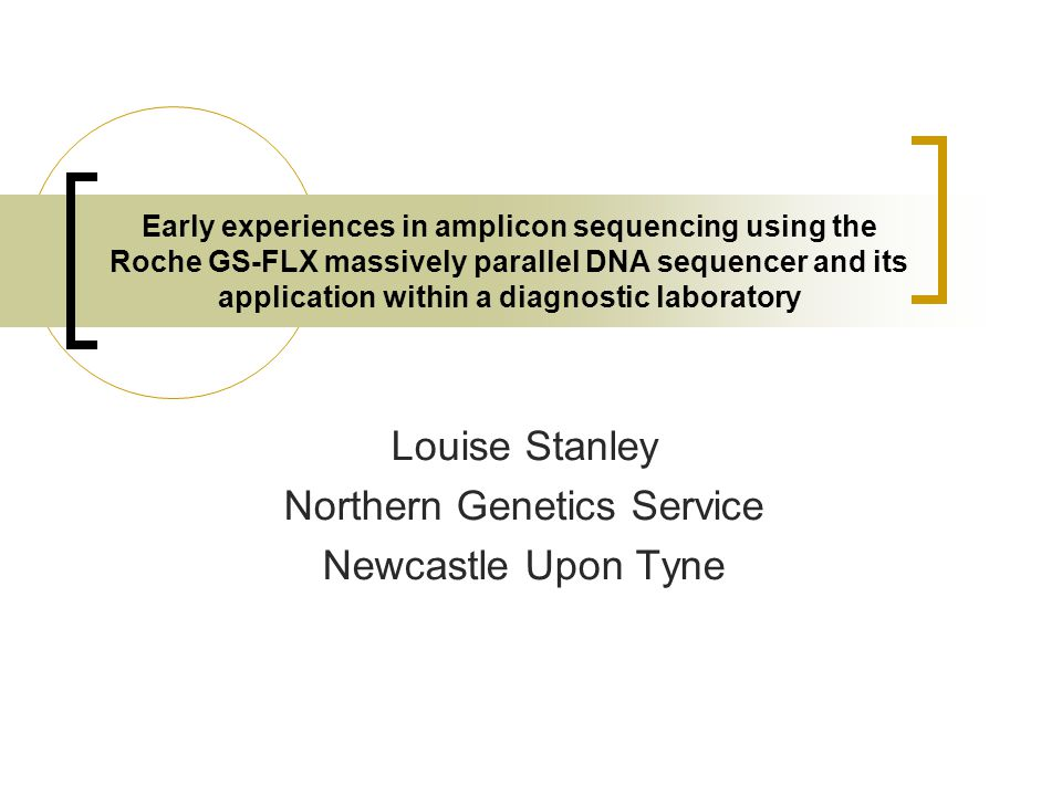 Early experiences in amplicon sequencing using the Roche GS-FLX massively parallel DNA sequencer and its application within a diagnostic laboratory Louise Stanley Northern Genetics Service Newcastle Upon Tyne