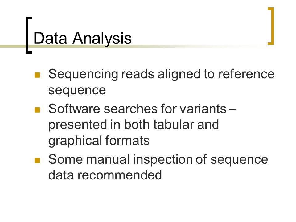Data Analysis Sequencing reads aligned to reference sequence Software searches for variants – presented in both tabular and graphical formats Some manual inspection of sequence data recommended