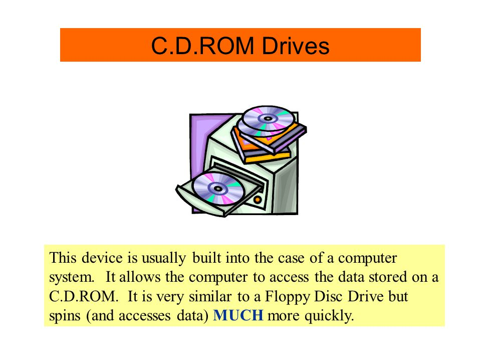 C.D.ROM Drive Info. C.D.ROM Drives This device is usually built into the case of a computer system. It allows the computer to access the data stored o