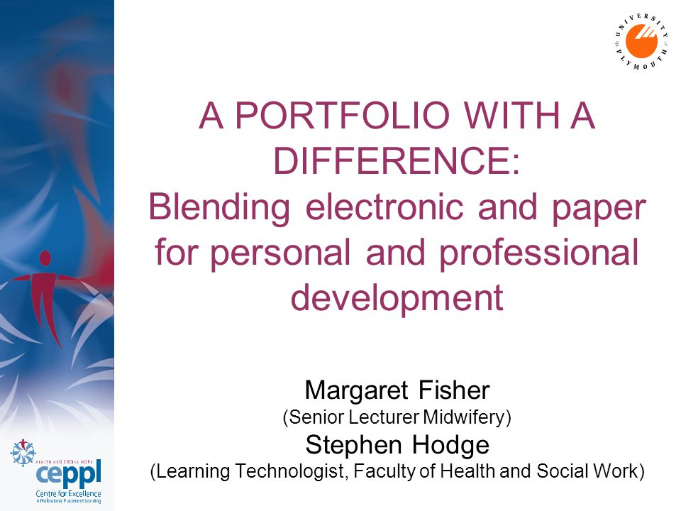 A PORTFOLIO WITH A DIFFERENCE: Blending electronic and paper for personal and professional development Margaret Fisher (Senior Lecturer Midwifery) Stephen Hodge (Learning Technologist, Faculty of Health and Social Work)