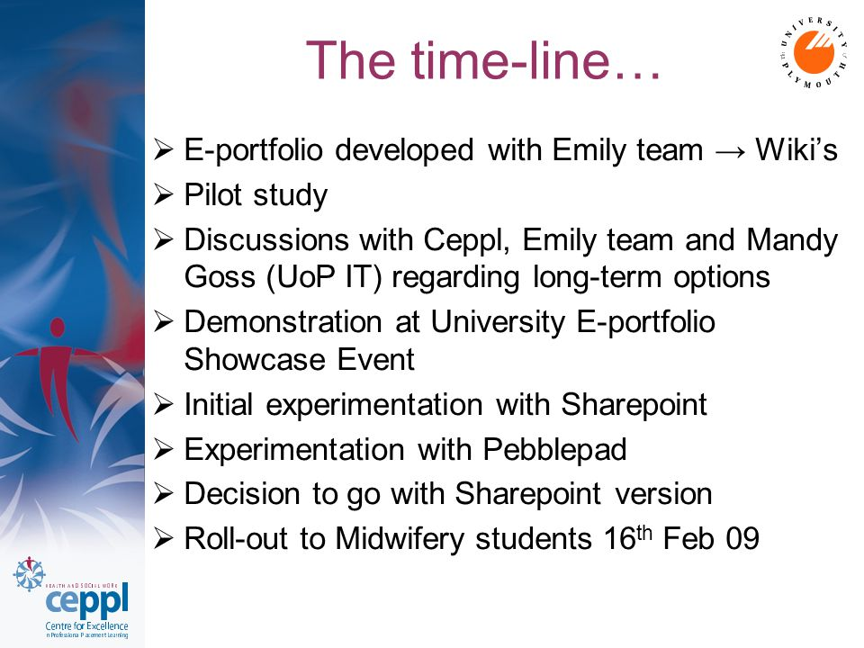 The time-line…  E-portfolio developed with Emily team → Wiki's  Pilot study  Discussions with Ceppl, Emily team and Mandy Goss (UoP IT) regarding long-term options  Demonstration at University E-portfolio Showcase Event  Initial experimentation with Sharepoint  Experimentation with Pebblepad  Decision to go with Sharepoint version  Roll-out to Midwifery students 16 th Feb 09