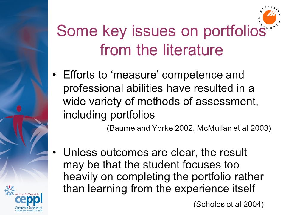Some key issues on portfolios from Ceppl research Purpose: Key issue: The actual reason for assessment and relevance to learning Purpose was clear to some students eg: demonstration of achievement of learning , provides focus Less positive issues: jumping through hoops/ ticking the boxes , potential to twist the truth/ cheat the system