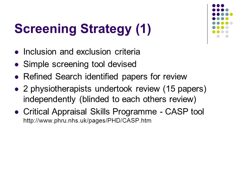 Screening Strategy (1) Inclusion and exclusion criteria Simple screening tool devised Refined Search identified papers for review 2 physiotherapists undertook review (15 papers) independently (blinded to each others review) Critical Appraisal Skills Programme - CASP tool http://www.phru.nhs.uk/pages/PHD/CASP.htm