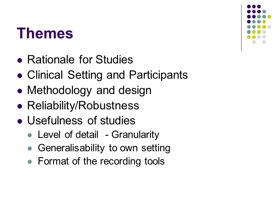Themes Rationale for Studies Clinical Setting and Participants Methodology and design Reliability/Robustness Usefulness of studies Level of detail - Granularity Generalisability to own setting Format of the recording tools