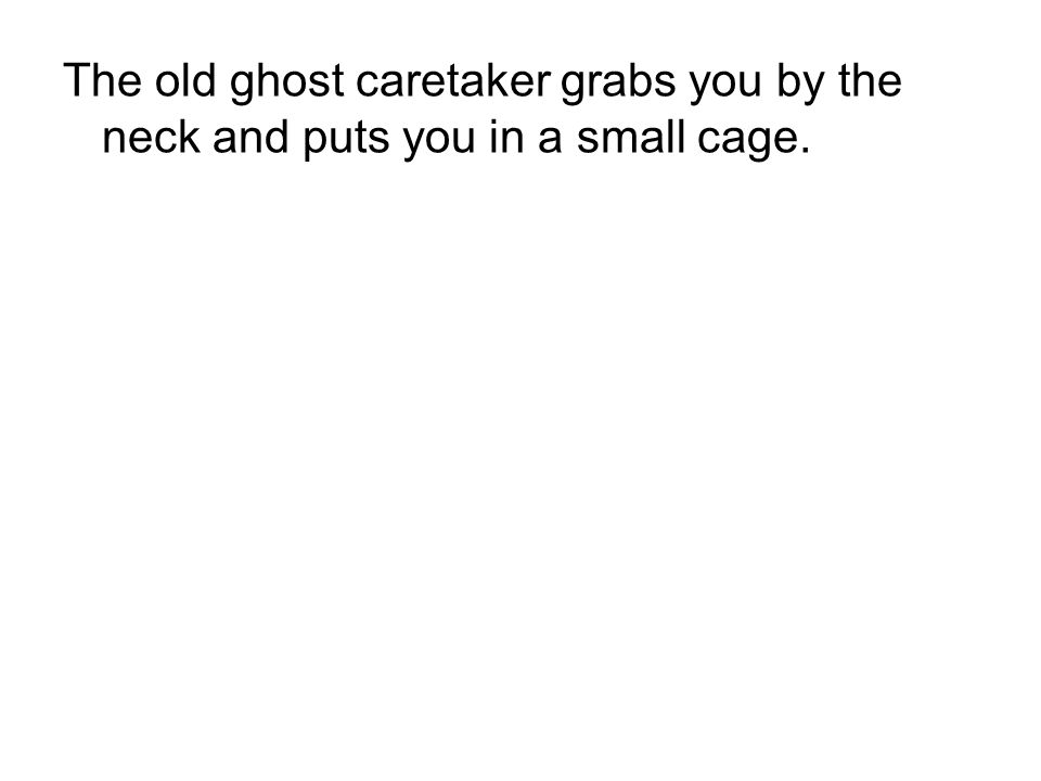The old ghost caretaker grabs you by the neck and puts you in a small cage.